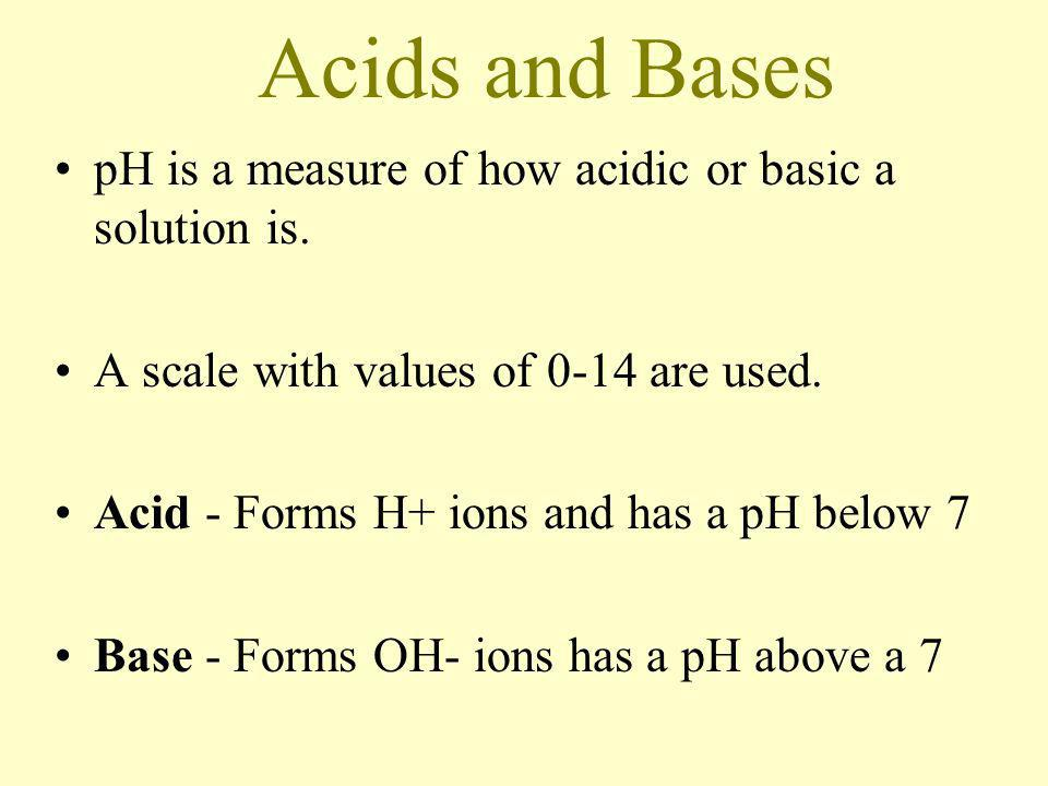 Acids and Bases pH is a measure of how acidic or basic a solution is.