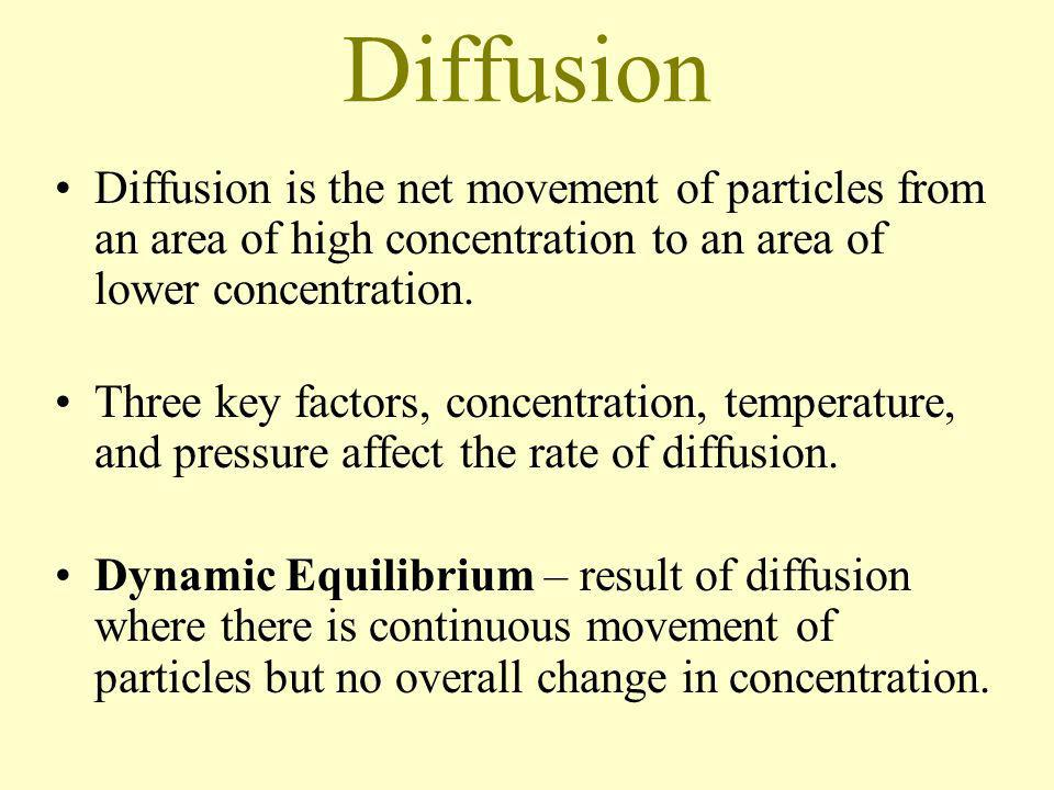 Diffusion Diffusion is the net movement of particles from an area of high concentration to an area of lower concentration.