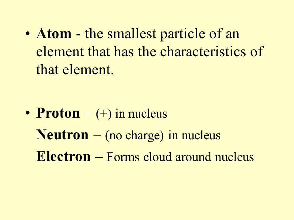 Atom - the smallest particle of an element that has the characteristics of that element.