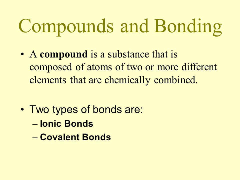 Compounds and Bonding A compound is a substance that is composed of atoms of two or more different elements that are chemically combined.