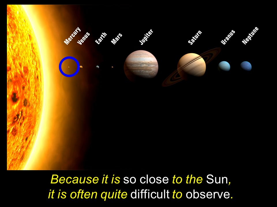 Because it is so close to the Sun, it is often quite difficult to observe.