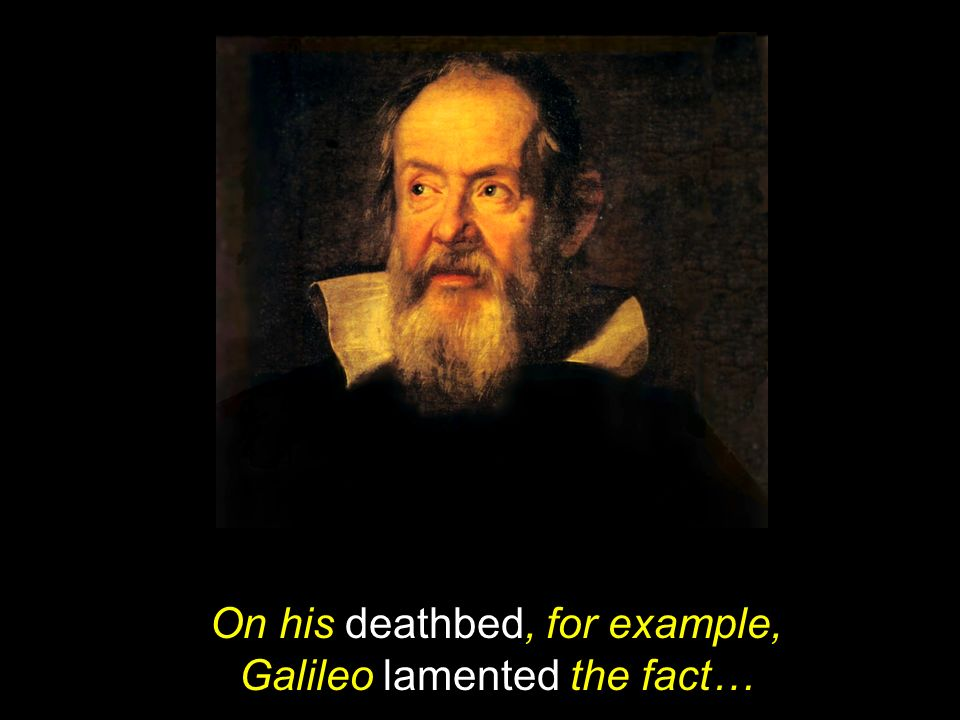 On his deathbed, for example, Galileo lamented the fact…