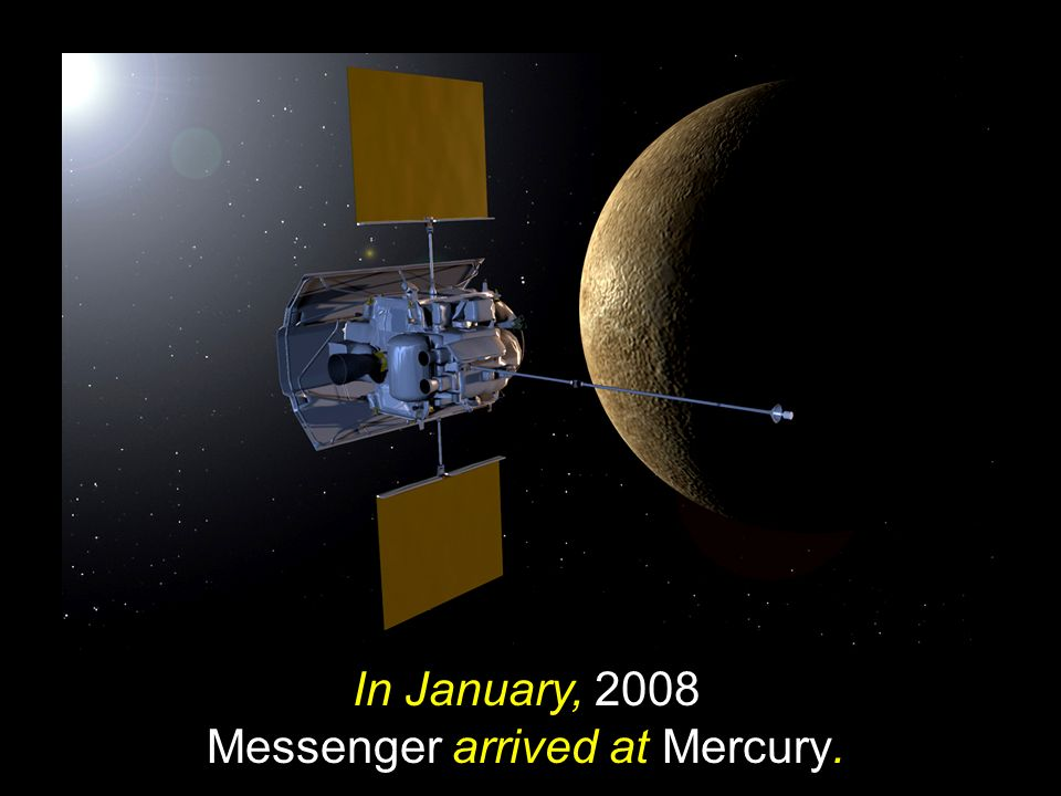 In January, 2008 Messenger arrived at Mercury.
