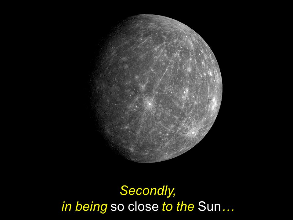 Secondly, in being so close to the Sun…