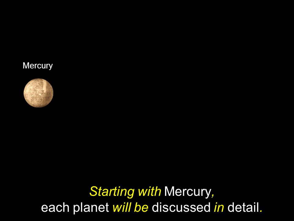 Starting with Mercury, each planet will be discussed in detail.
