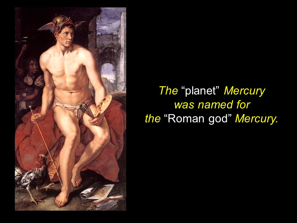 The planet Mercury was named for the Roman god Mercury.