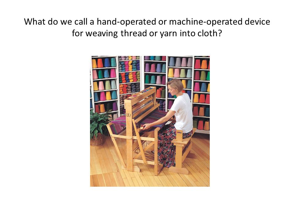 What do we call a hand-operated or machine-operated device for weaving thread or yarn into cloth