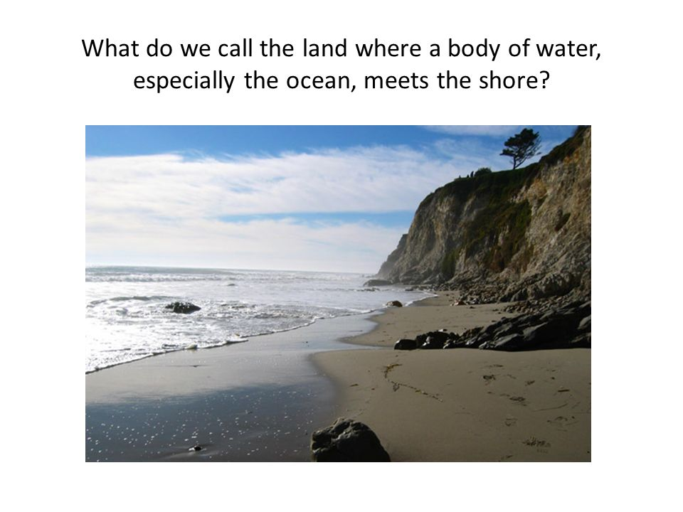 What do we call the land where a body of water, especially the ocean, meets the shore