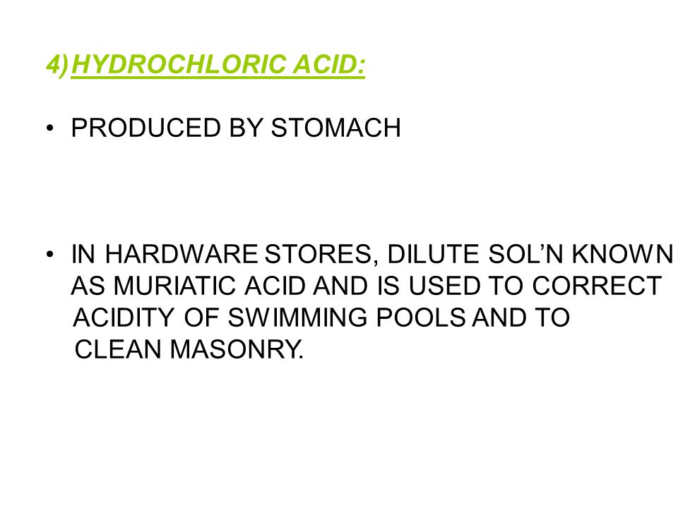 HYDROCHLORIC ACID: PRODUCED BY STOMACH. IN HARDWARE STORES, DILUTE SOL'N KNOWN. AS MURIATIC ACID AND IS USED TO CORRECT.