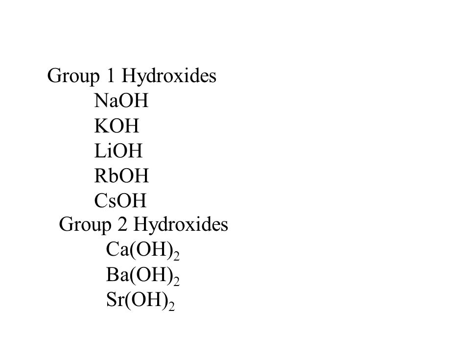Group 1 Hydroxides NaOH KOH LiOH RbOH CsOH Group 2 Hydroxides Ca(OH)2 Ba(OH)2 Sr(OH)2