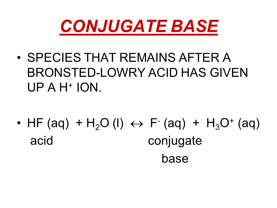 CONJUGATE BASE SPECIES THAT REMAINS AFTER A BRONSTED-LOWRY ACID HAS GIVEN UP A H+ ION. HF (aq) + H2O (l)  F- (aq) + H3O+ (aq)