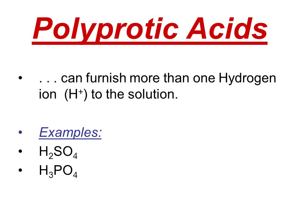 Polyprotic Acids . . . can furnish more than one Hydrogen ion (H+) to the solution. Examples: H2SO4.