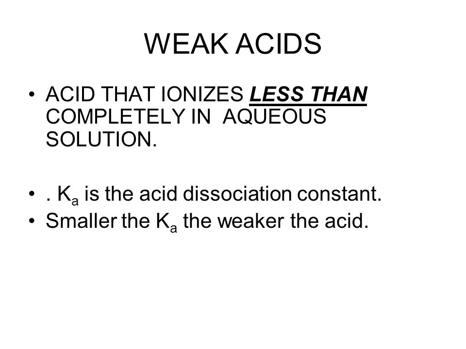 WEAK ACIDS ACID THAT IONIZES LESS THAN COMPLETELY IN AQUEOUS SOLUTION.