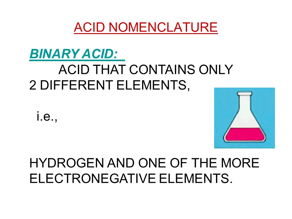 ACID NOMENCLATURE BINARY ACID: ACID THAT CONTAINS ONLY. 2 DIFFERENT ELEMENTS, i.e., HYDROGEN AND ONE OF THE MORE.