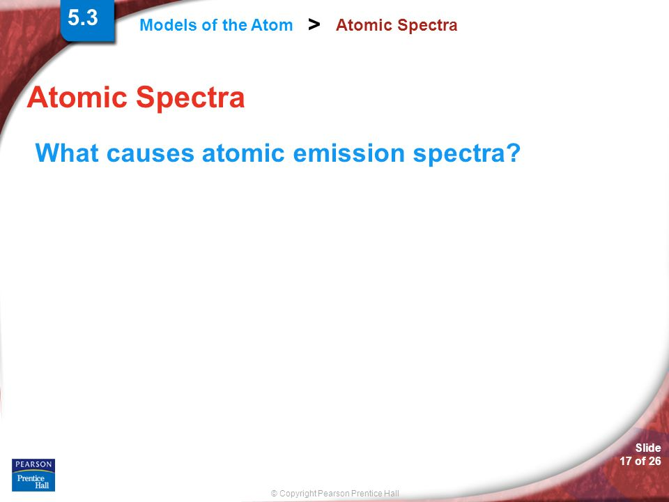 5.3 Atomic Spectra Atomic Spectra What causes atomic emission spectra