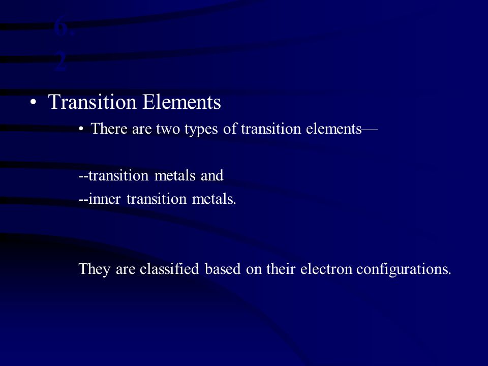 6.2 Transition Elements There are two types of transition elements—
