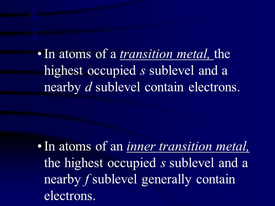6.2 In atoms of a transition metal, the highest occupied s sublevel and a nearby d sublevel contain electrons.