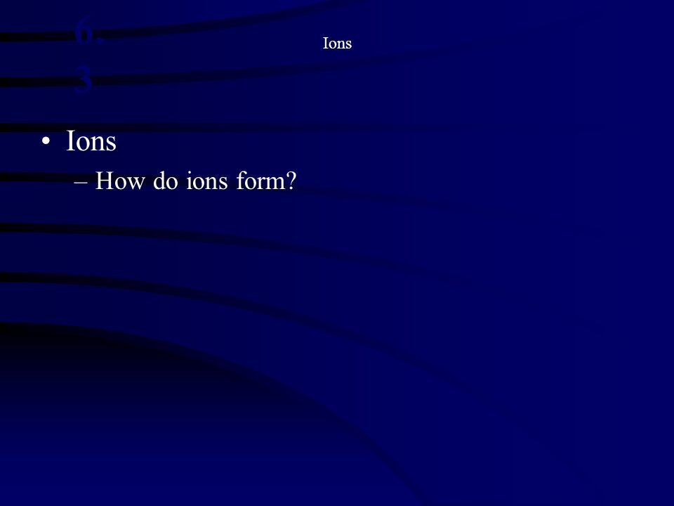 Ions 6.3 Ions How do ions form