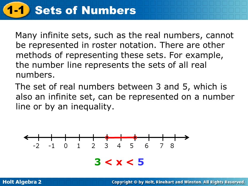 Many infinite sets, such as the real numbers, cannot be represented in roster notation. There are other methods of representing these sets. For example, the number line represents the sets of all real numbers.