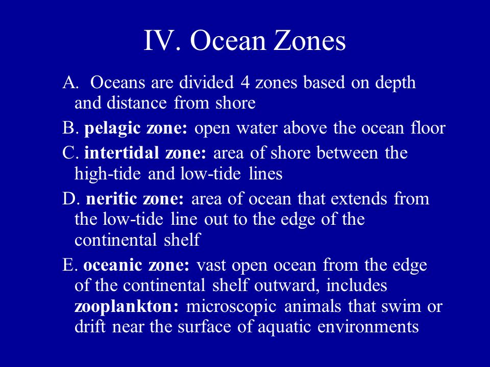 IV. Ocean Zones A. Oceans are divided 4 zones based on depth and distance from shore. B. pelagic zone: open water above the ocean floor.