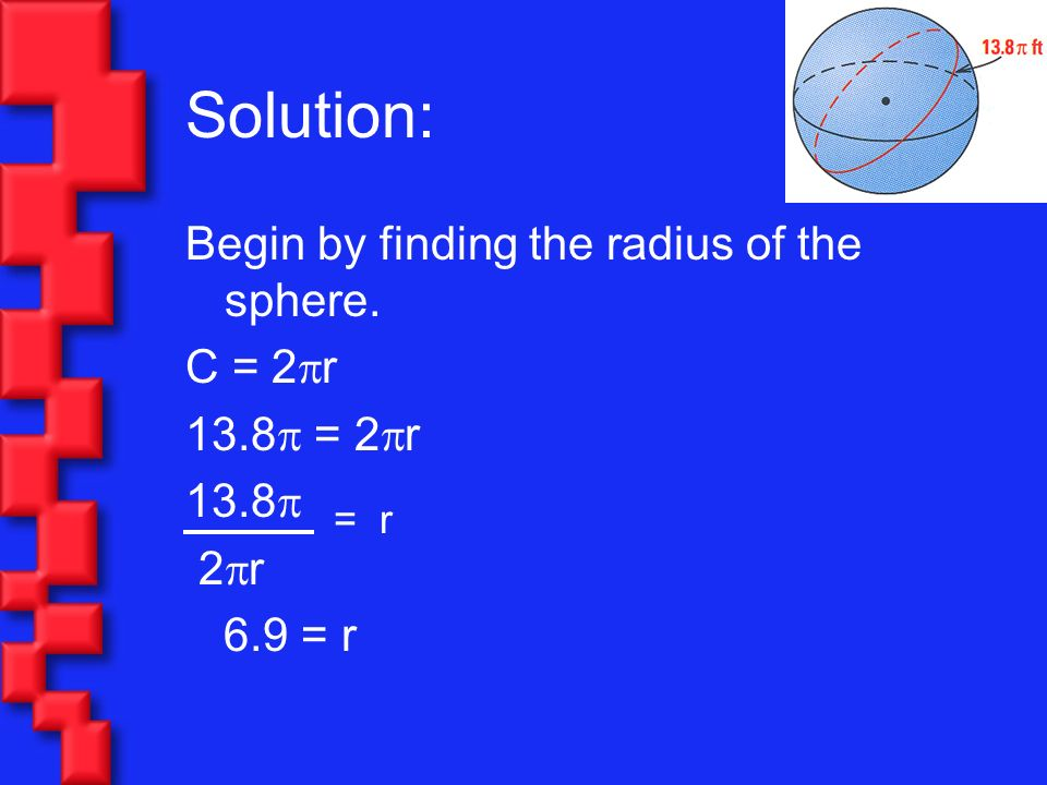 Solution: Begin by finding the radius of the sphere. C = 2r