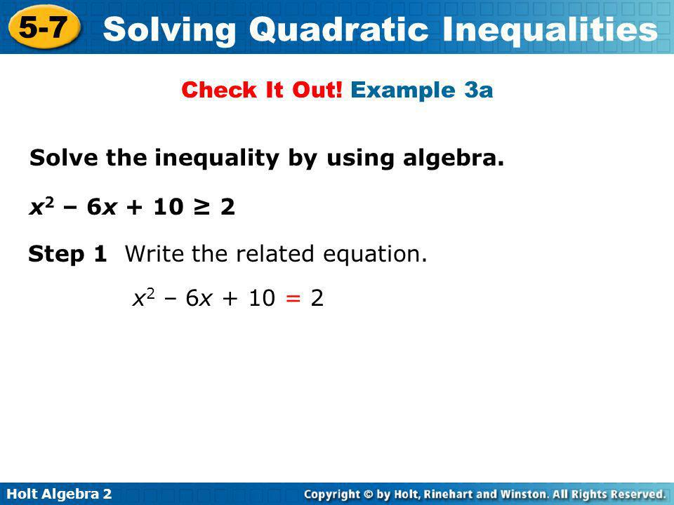 Check It Out! Example 3a Solve the inequality by using algebra. x2 – 6x + 10 ≥ 2. Step 1 Write the related equation.