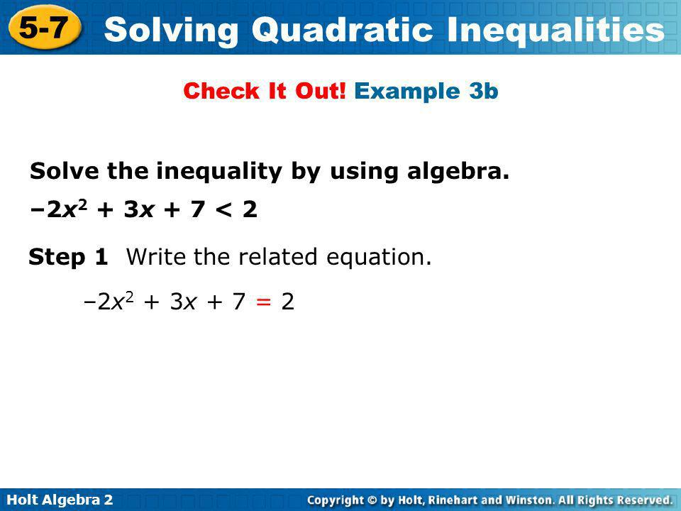 Check It Out! Example 3b Solve the inequality by using algebra. –2x2 + 3x + 7 < 2. Step 1 Write the related equation.
