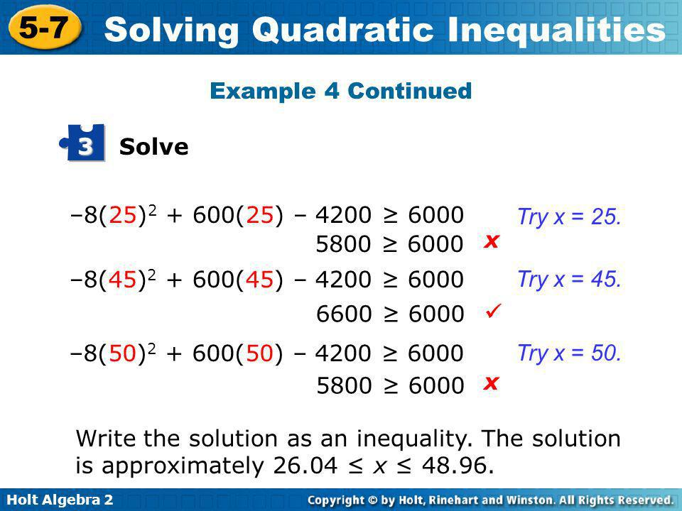 Example 4 Continued Solve. 3. –8(25)2 + 600(25) – 4200 ≥ 6000. Try x = 25. 5800 ≥ 6000. x. –8(45)2 + 600(45) – 4200 ≥ 6000.