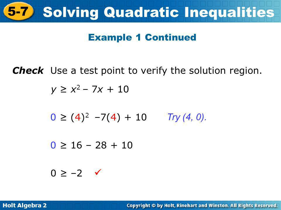 Example 1 Continued Check Use a test point to verify the solution region. y ≥ x2 – 7x + 10. 0 ≥ (4)2 –7(4) + 10.