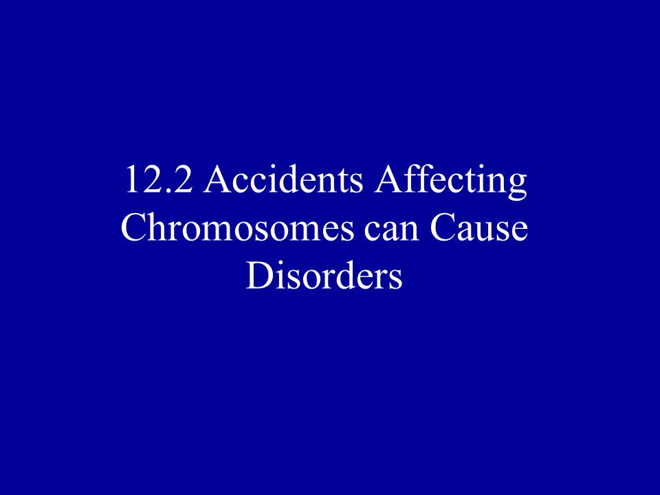 12.2 Accidents Affecting Chromosomes can Cause Disorders