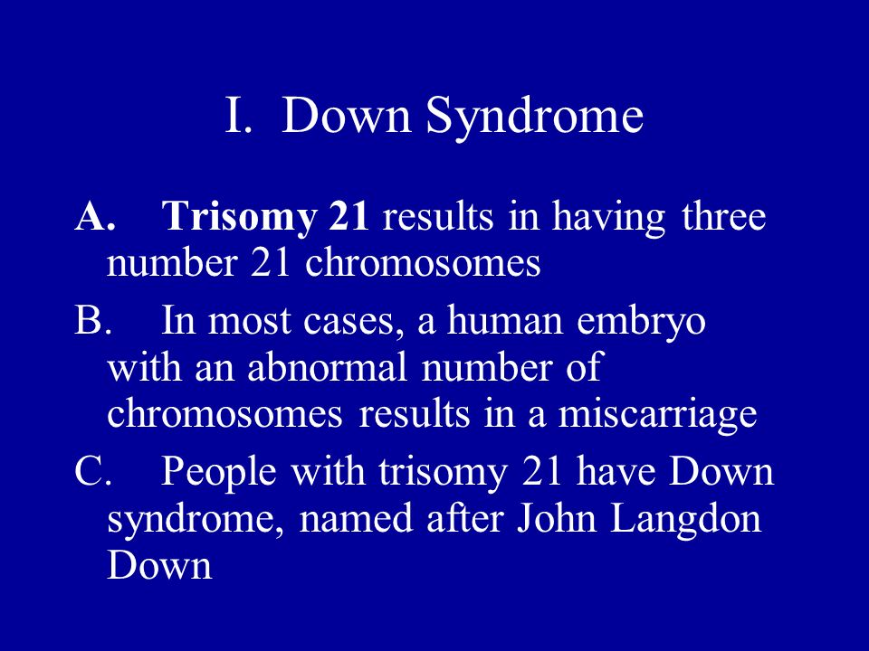 I. Down Syndrome A. Trisomy 21 results in having three number 21 chromosomes.