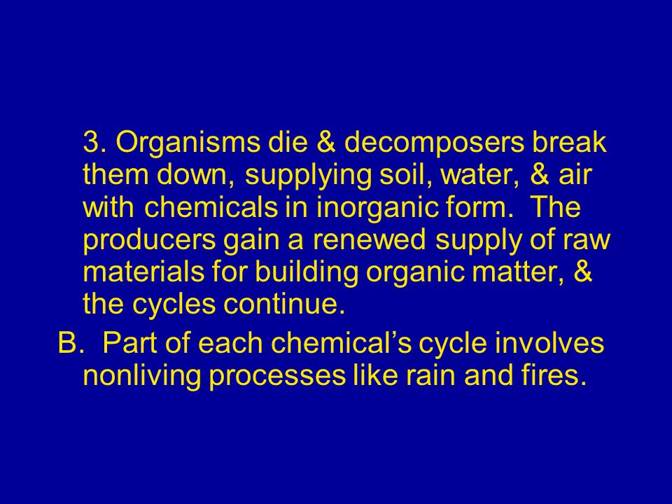 3. Organisms die & decomposers break them down, supplying soil, water, & air with chemicals in inorganic form. The producers gain a renewed supply of raw materials for building organic matter, & the cycles continue.