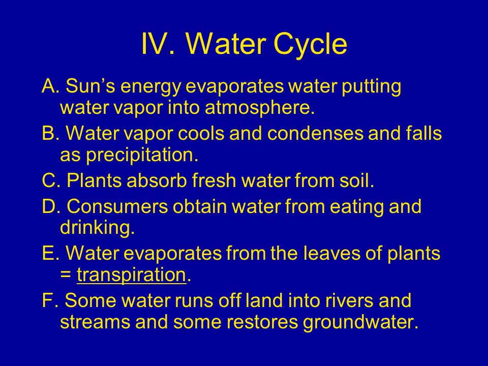 IV. Water Cycle A. Sun's energy evaporates water putting water vapor into atmosphere. B. Water vapor cools and condenses and falls as precipitation.