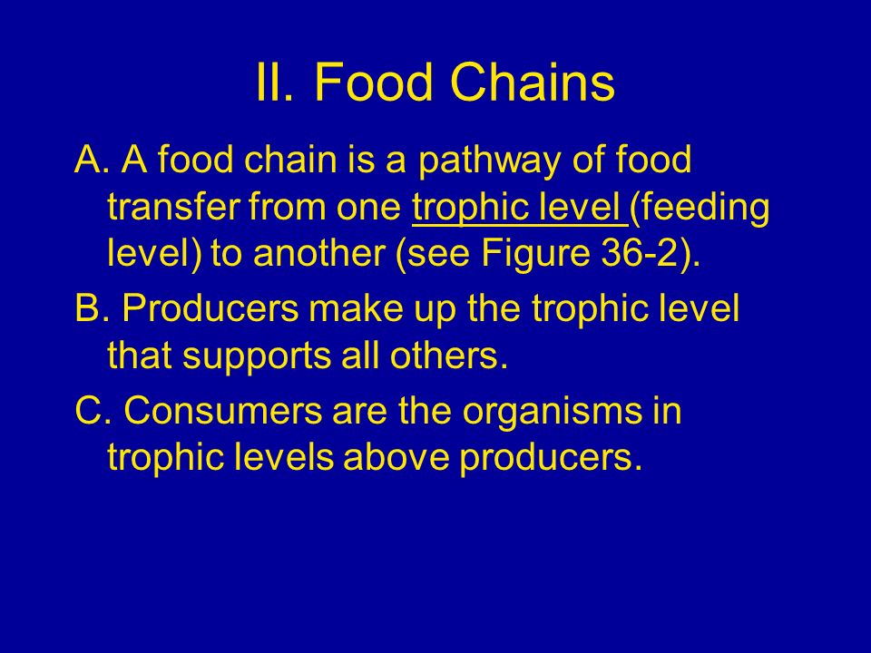 II. Food ChainsA. A food chain is a pathway of food transfer from one trophic level (feeding level) to another (see Figure 36-2).