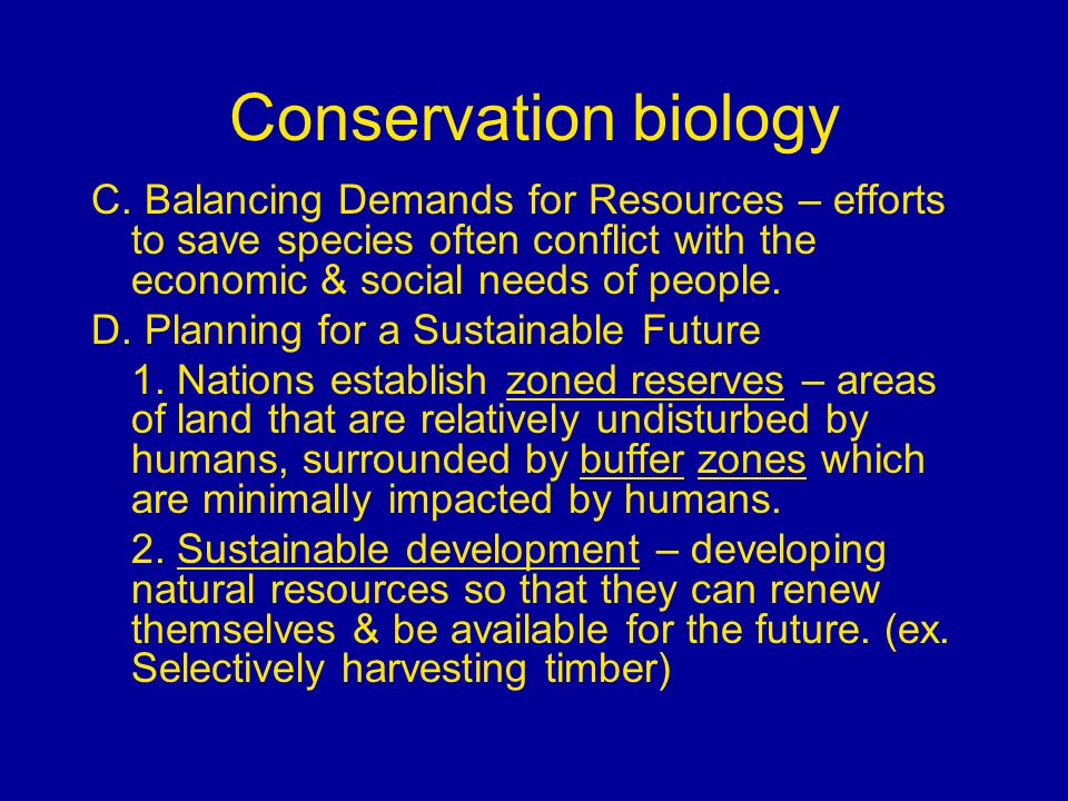 Conservation biology C. Balancing Demands for Resources – efforts to save species often conflict with the economic & social needs of people.
