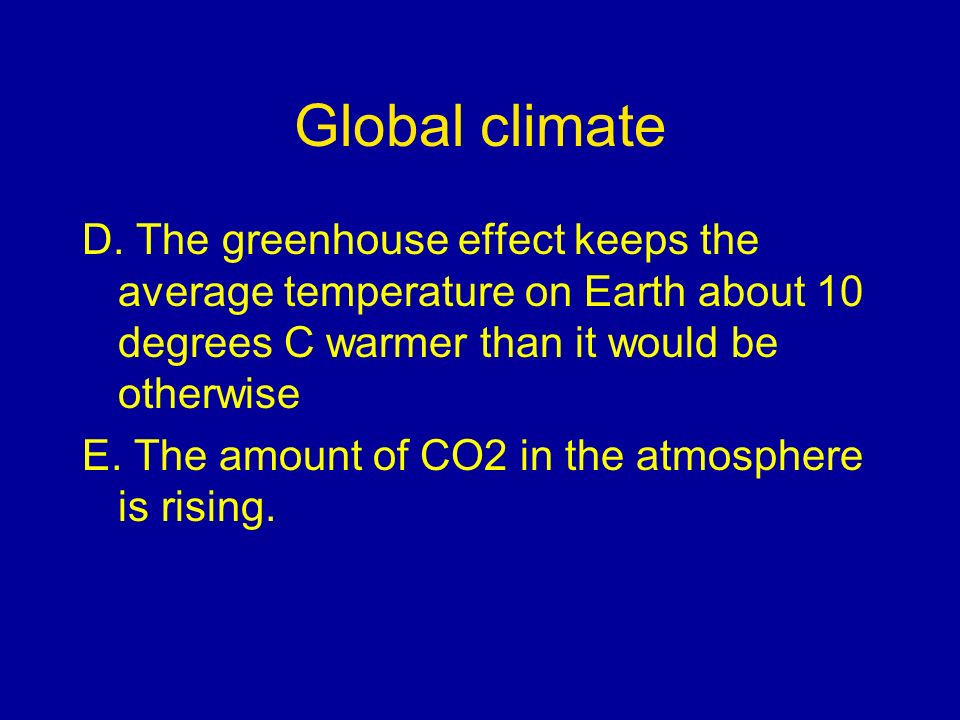 Global climate D. The greenhouse effect keeps the average temperature on Earth about 10 degrees C warmer than it would be otherwise.