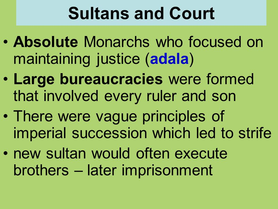 Sultans and Court Absolute Monarchs who focused on maintaining justice (adala) Large bureaucracies were formed that involved every ruler and son.