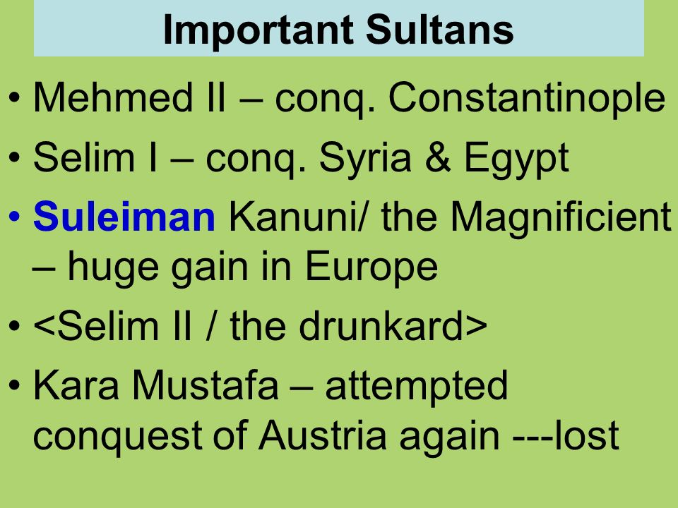 Important Sultans Mehmed II – conq. Constantinople. Selim I – conq. Syria & Egypt. Suleiman Kanuni/ the Magnificient – huge gain in Europe.