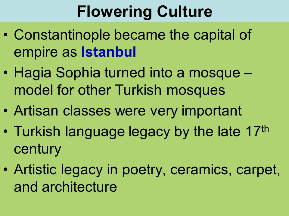Flowering Culture Constantinople became the capital of empire as Istanbul. Hagia Sophia turned into a mosque – model for other Turkish mosques.