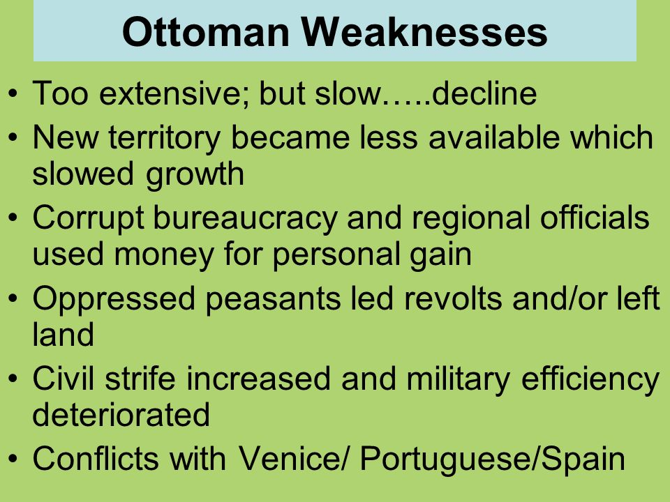 Ottoman Weaknesses Too extensive; but slow…..decline