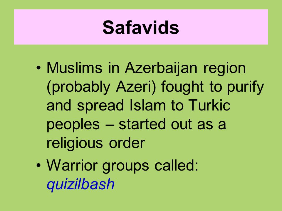 Safavids Muslims in Azerbaijan region (probably Azeri) fought to purify and spread Islam to Turkic peoples – started out as a religious order.