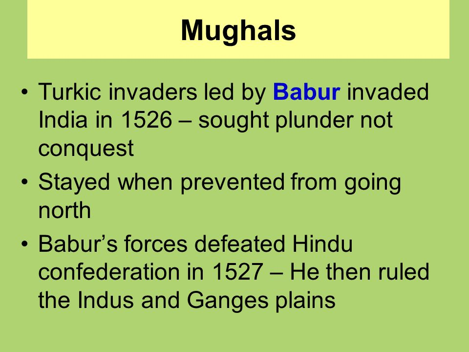 Mughals Turkic invaders led by Babur invaded India in 1526 – sought plunder not conquest. Stayed when prevented from going north.