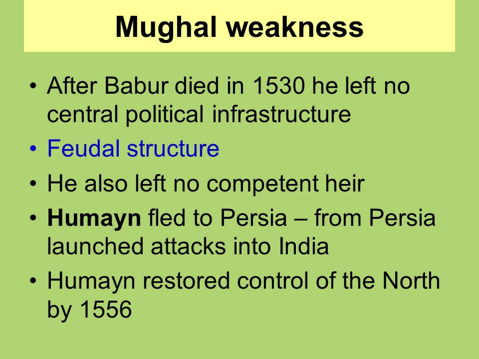 Mughal weakness After Babur died in 1530 he left no central political infrastructure. Feudal structure.