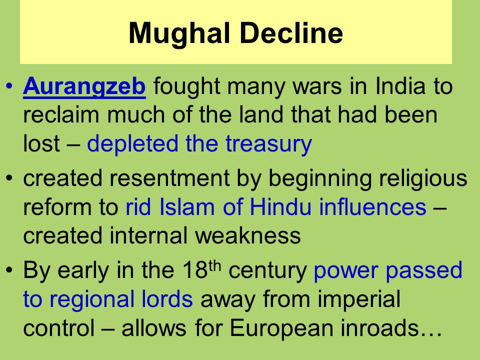 Mughal Decline Aurangzeb fought many wars in India to reclaim much of the land that had been lost – depleted the treasury.