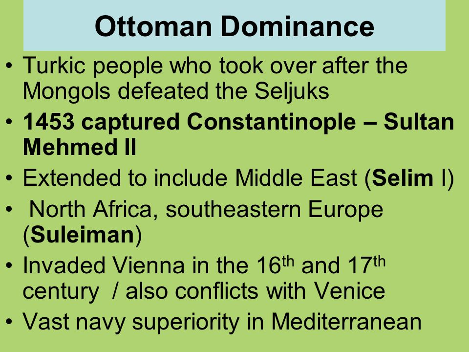 Ottoman Dominance Turkic people who took over after the Mongols defeated the Seljuks. 1453 captured Constantinople – Sultan Mehmed II.