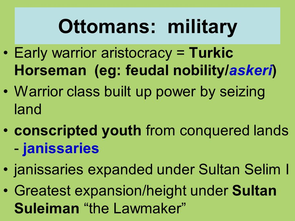 Ottomans: military Early warrior aristocracy = Turkic Horseman (eg: feudal nobility/askeri) Warrior class built up power by seizing land.