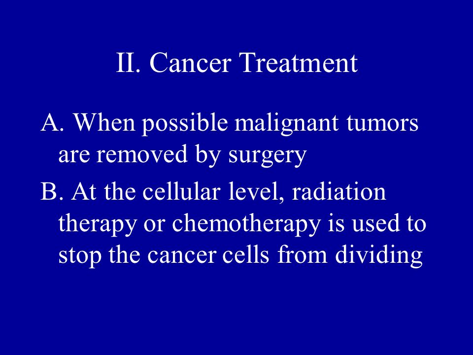 II. Cancer Treatment A. When possible malignant tumors are removed by surgery.