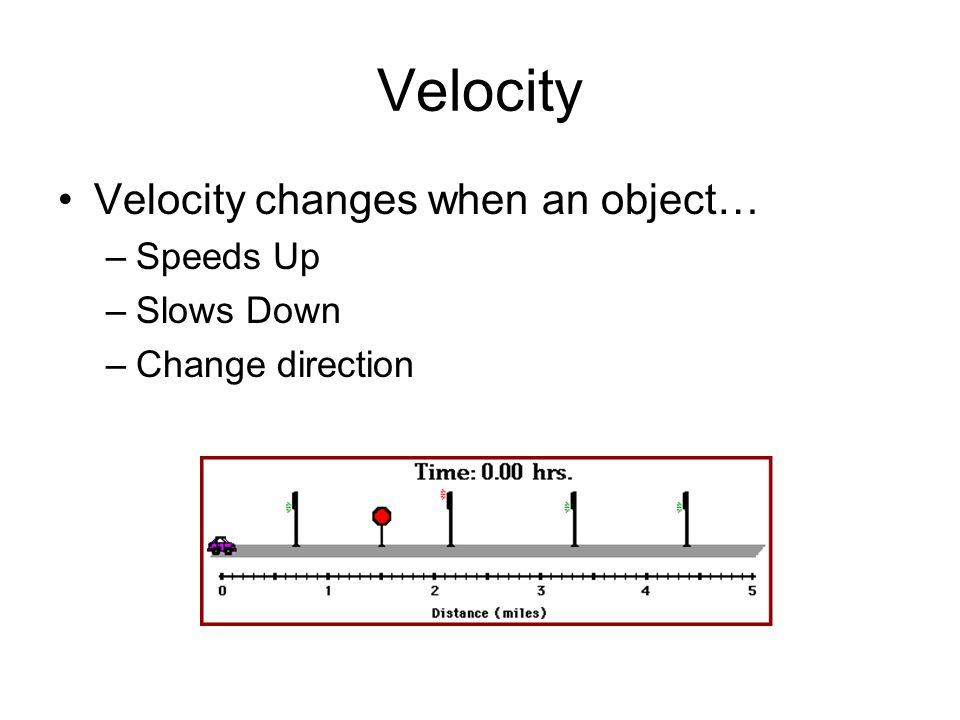 Velocity Velocity changes when an object… Speeds Up Slows Down