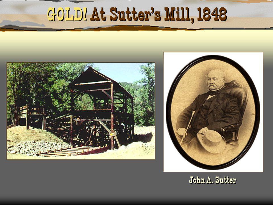 GOLD! At Sutter's Mill, 1848 John A. Sutter