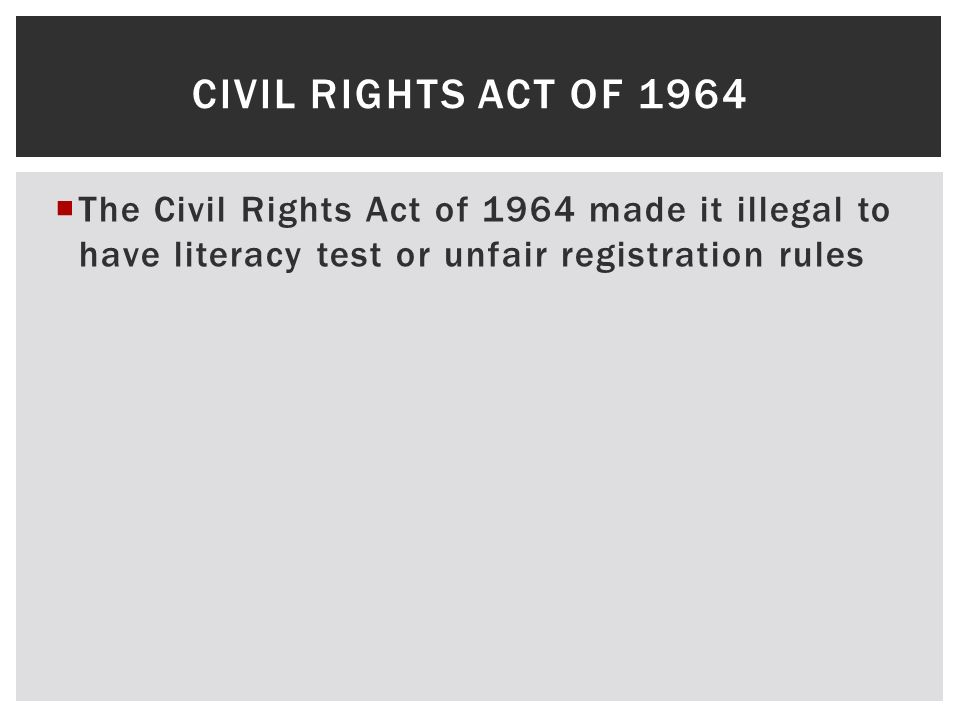 Civil rights act of 1964 The Civil Rights Act of 1964 made it illegal to have literacy test or unfair registration rules.